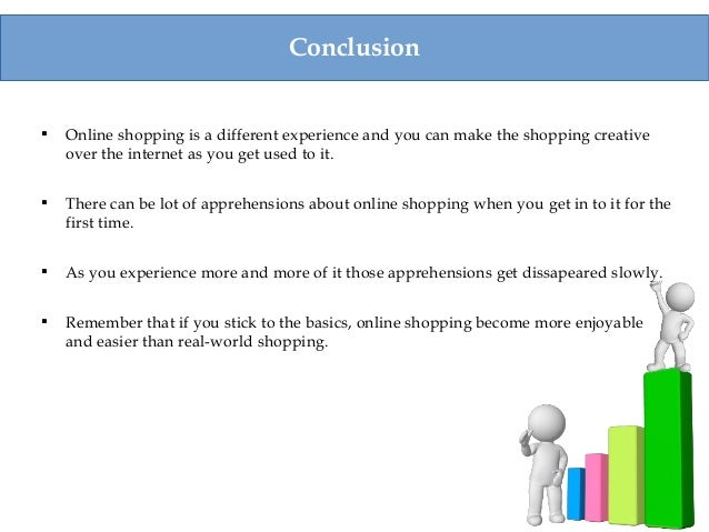 Conclusion  Online shopping is a different experience and you can make the shopping creative over the internet as you get...