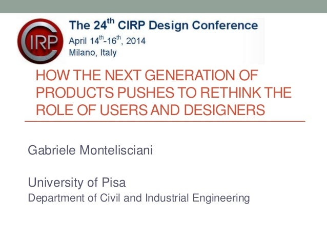 HOW THE NEXT GENERATION OF  PRODUCTS PUSHES TO RETHINK THE  ROLE OF USERS AND DESIGNERS  Gabriele Montelisciani  Universit...