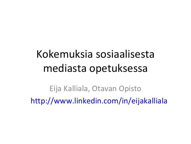 Kokemuksia sosiaalisesta  mediasta opetuksessa      Eija Kalliala, Otavan Opistohttp://www.linkedin.com/in/eijakalliala