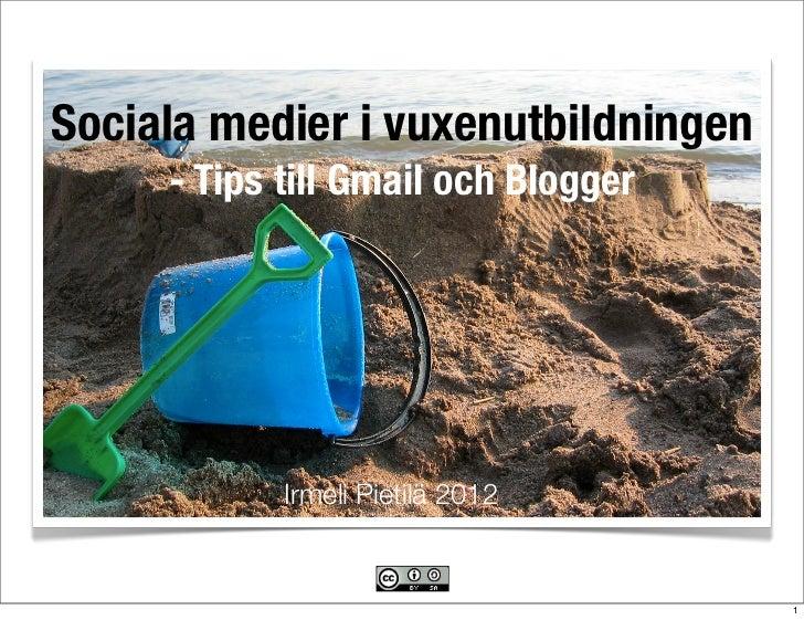 Sociala medier i vuxenutbildningen     - Tips till Gmail och Blogger            Irmeli Pietilä 2012                       ...