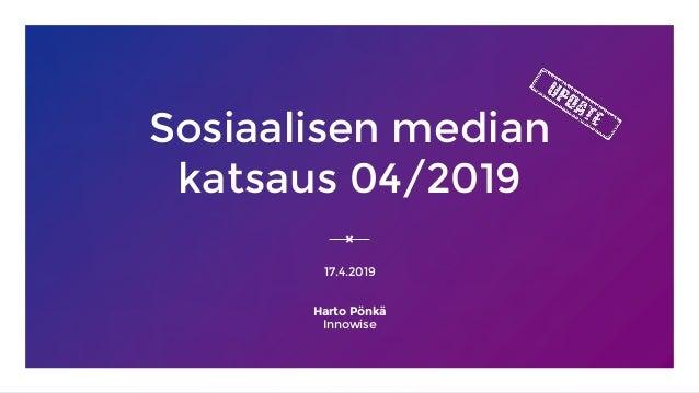 Sosiaalisen median katsaus 04/2019 17.4.2019 Harto Pönkä Innowise