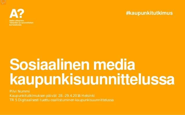 Sosiaalinen media kaupunkisuunnittelussa Pilvi Nummi Kaupunkitutkimuksen päivät 28.-29.4.2016 Helsinki TR 5 Digitaalisesti...