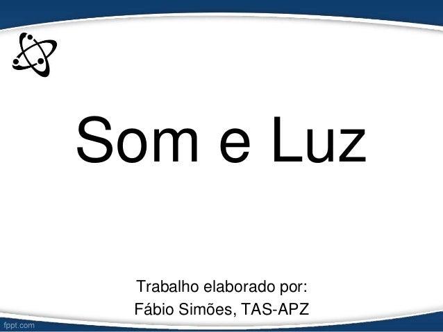 Som e Luz Trabalho elaborado por: Fábio Simões, TAS-APZ