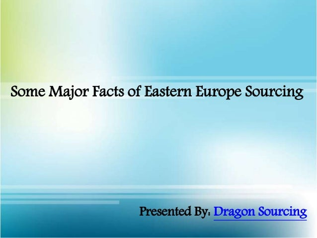 Some Major Facts of Eastern Europe Sourcing Presented By: Dragon Sourcing