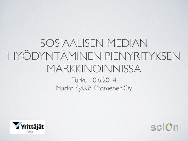 SOSIAALISEN MEDIAN HYÖDYNTÄMINEN PIENYRITYKSEN MARKKINOINNISSA Turku 10.6.2014  Marko Sykkö, Promener Oy