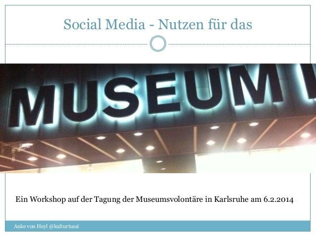 Social Media - Nutzen für das  Ein Workshop auf der Tagung der Museumsvolontäre in Karlsruhe am 6.2.2014 Anke von Heyl @ku...