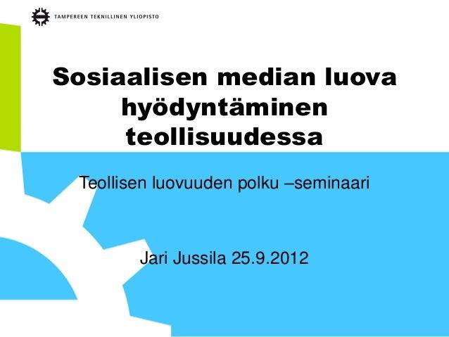 Sosiaalisen median luova     hyödyntäminen     teollisuudessa Teollisen luovuuden polku –seminaari        Jari Jussila 25....