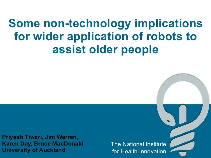 Some non-technology implications for wider application of robots to assist older people Priyesh Tiwari, Jim Warren, Karen ...