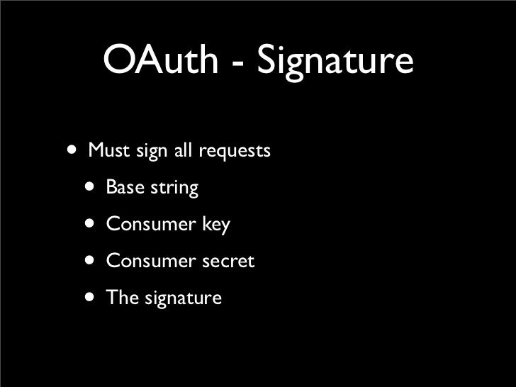 OAuth - Signature• Must sign all requests • Base string • Consumer key • Consumer secret • The signature