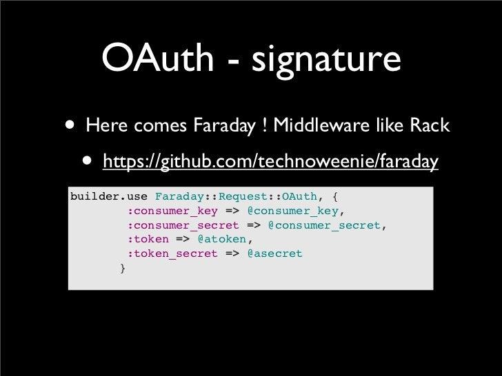 OAuth - signature• Here comes Faraday ! Middleware like Rack • https://github.com/technoweenie/faradaybuilder.use Faraday:...