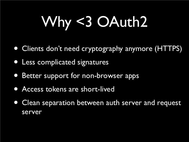 Why <3 OAuth2• Clients don't need cryptography anymore (HTTPS)• Less complicated signatures• Better support for non-browse...