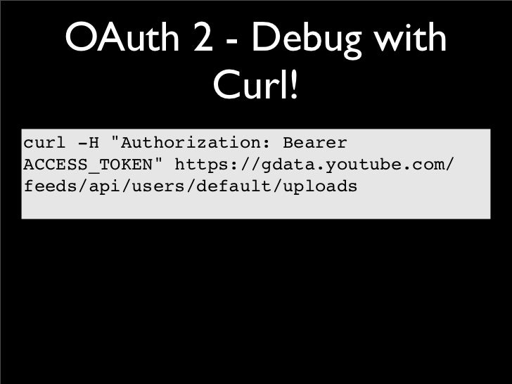 """OAuth 2 - Debug with          Curl!curl -H """"Authorization: BearerACCESS_TOKEN"""" https://gdata.youtube.com/feeds/api/users/d..."""