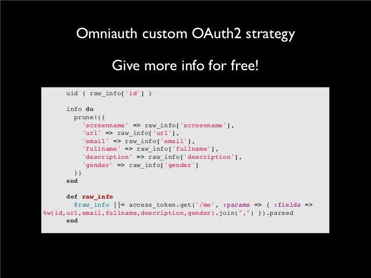 Omniauth custom OAuth2 strategy                 Give more info for free!      uid { raw_info[id] }info do...
