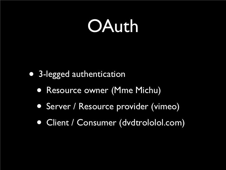 OAuth• 3-legged authentication • Resource owner (Mme Michu) • Server / Resource provider (vimeo) • Client / Consumer (dvdt...