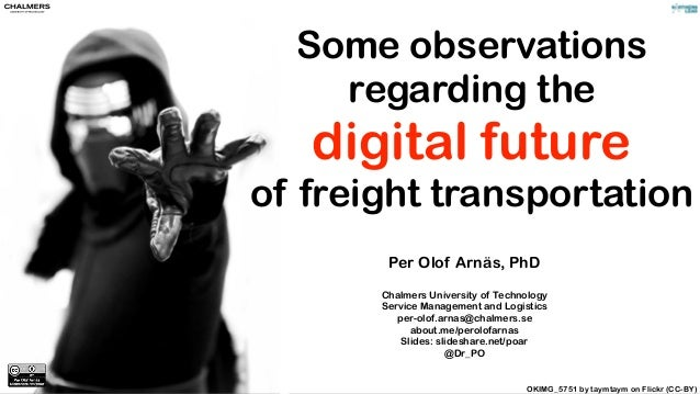 Some observations regarding the digital future of freight transportation Per Olof Arnäs, PhD Chalmers University of Techno...