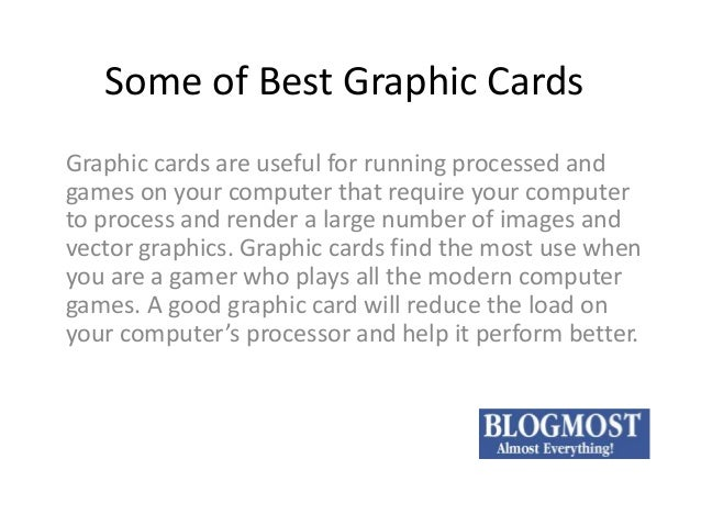 Some of Best Graphic Cards Graphic cards are useful for running processed and games on your computer that require your com...