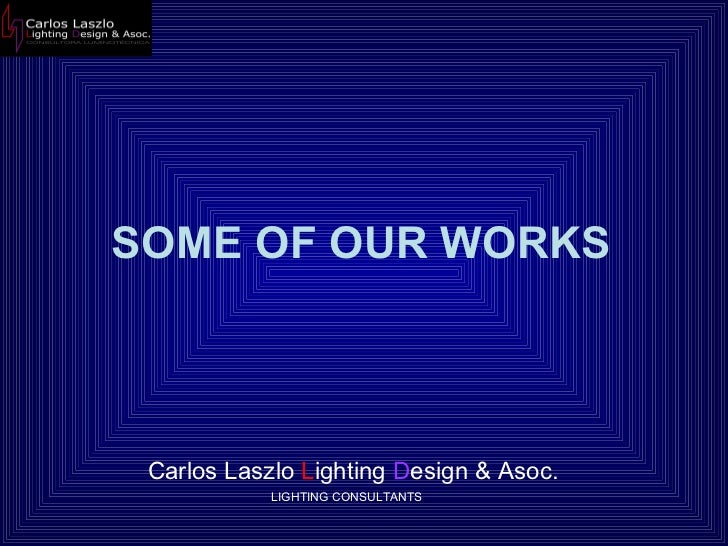 SOME OF OUR WORKS Carlos Laszlo  L ighting  D esign & Asoc.  LIGHTING CONSULTANTS