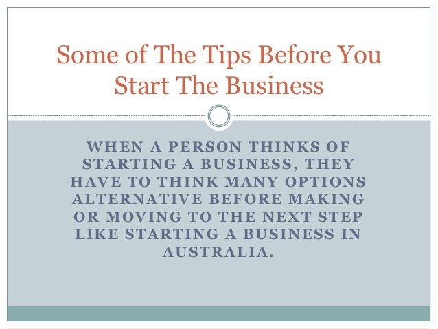 Some of The Tips Before You  Start The Business  WHEN A PERSON THINKS OF  STARTING A BUSINESS, THEY  HAVE TO THINK MANY OP...