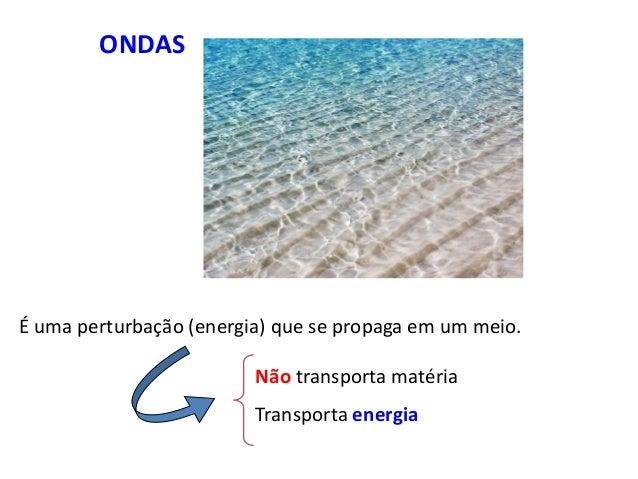 ONDAS É uma perturbação (energia) que se propaga em um meio. Não transporta matéria Transporta energia