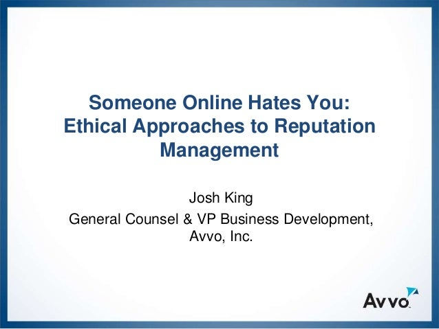 Someone Online Hates You:Ethical Approaches to Reputation          Management                 Josh KingGeneral Counsel & V...
