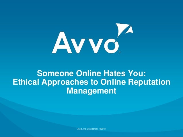 Someone Online Hates You:Ethical Approaches to Online Reputation             Management                Avvo, Inc. Confiden...