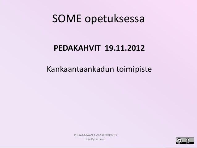 SOME opetuksessa PEDAKAHVIT 19.11.2012Kankaantaankadun toimipiste       PIRKANMAAN AMMATTIOPISTO              Piia Pyhäniemi