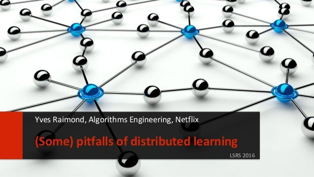 11 LSRS 2016 (Some) pitfalls of distributed learning Yves Raimond, Algorithms Engineering, Netflix