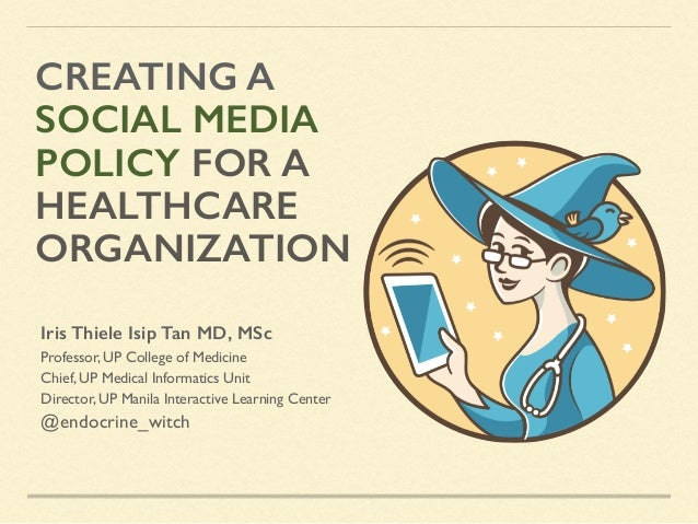 CREATING A SOCIAL MEDIA POLICY FOR A HEALTHCARE ORGANIZATION Iris Thiele Isip Tan MD, MSc Professor, UP College of Medicin...