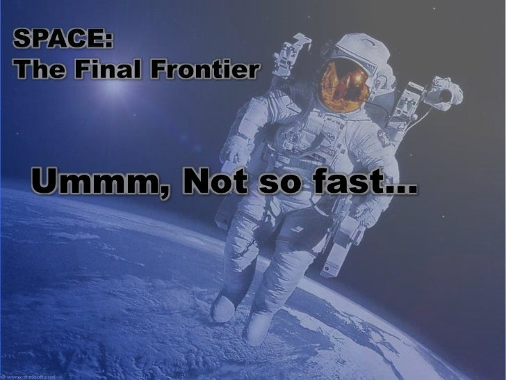 SPACE: <br />The Final Frontier<br />Ummm, Not so fast…<br />
