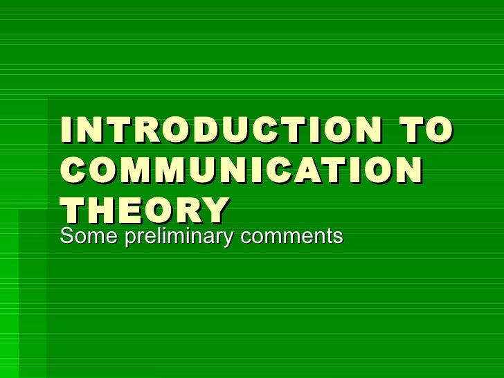 INTRODUCTION TO COMMUNICATION THEORY Some preliminary comments