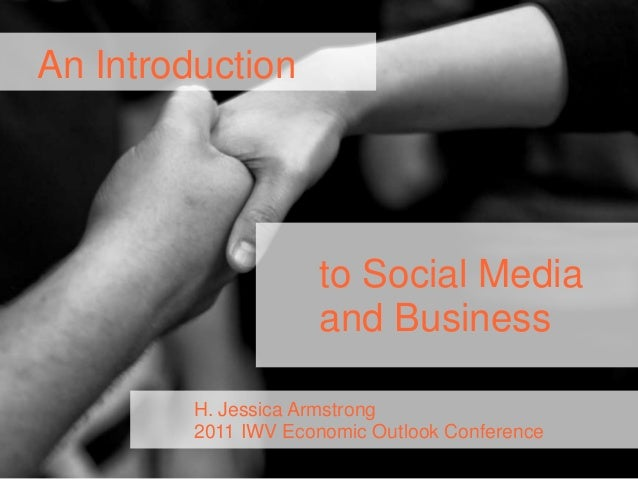 to Social Mediaand BusinessAn IntroductionH. Jessica Armstrong2011 IWV Economic Outlook Conference