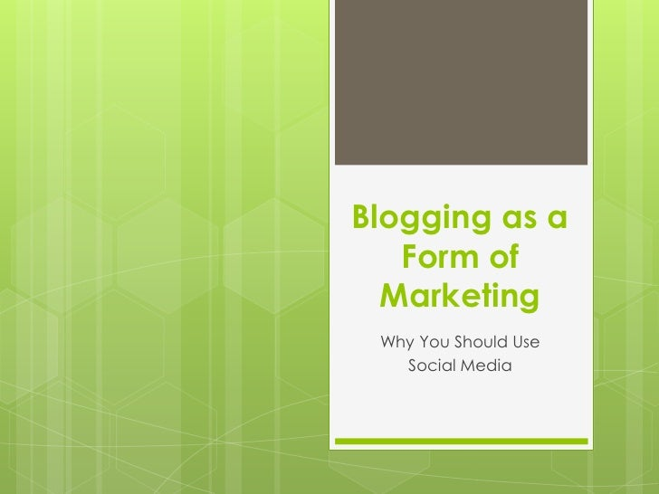 Blogging as a Form of Marketing<br />Why You Should Use <br />Social Media<br />