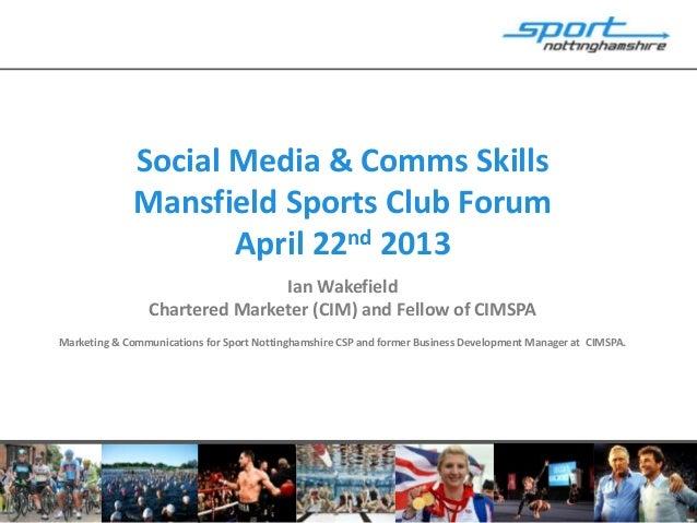 Social Media & Comms SkillsMansfield Sports Club ForumApril 22nd 2013Ian WakefieldChartered Marketer (CIM) and Fellow of C...