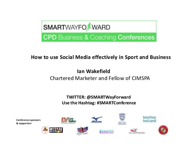 How to use Social Media effectively in Sport and Business Ian Wakefield Chartered Marketer and Fellow of CIMSPA Conference...