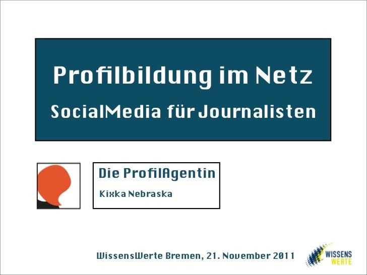 Profilbildung im NetzSocialMedia für Journalisten     Die ProfilAgentin     Kixka Nebraska    WissensWerte Bremen, 21. Novem...