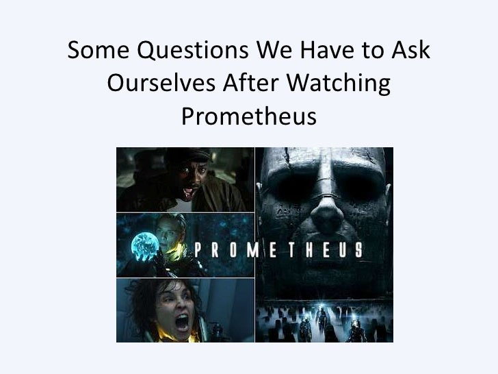 Some Questions We Have to Ask   Ourselves After Watching         Prometheus