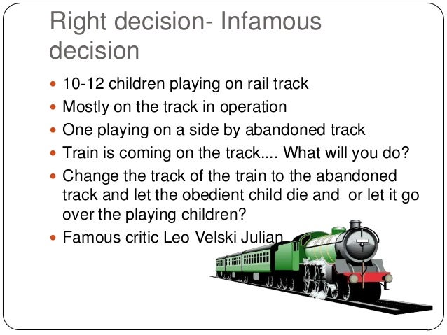 Right decision- Infamous decision  10-12 children playing on rail track  Mostly on the track in operation  One playing ...
