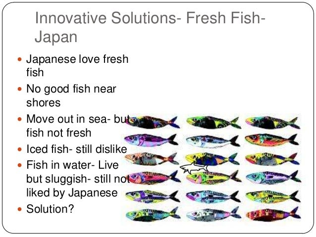 Innovative Solutions- Fresh FishJapan  Japanese love fresh        fish No good fish near shores Move out in sea- but...