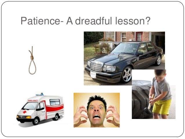 Patience- A dreadful lesson?