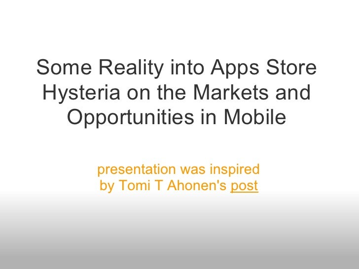 Some Reality into Apps Store Hysteria on the Markets and   Opportunities in Mobile        presentation was inspired       ...