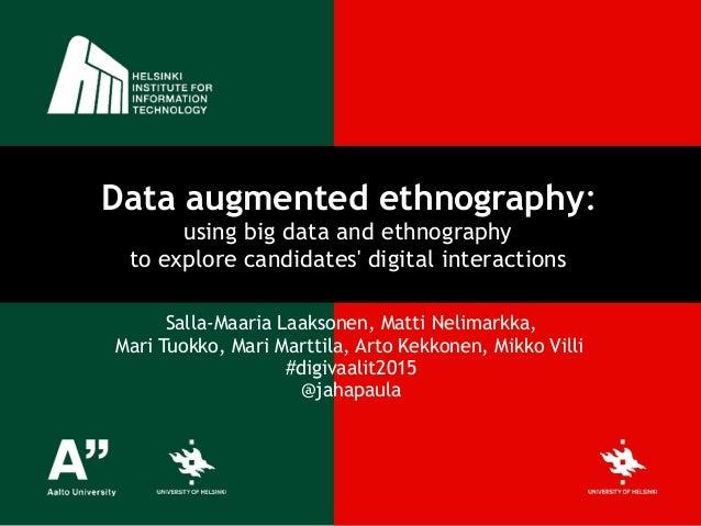 Data augmented ethnography:  using big data and ethnography  to explore candidates' digital interactions Salla-Maaria La...