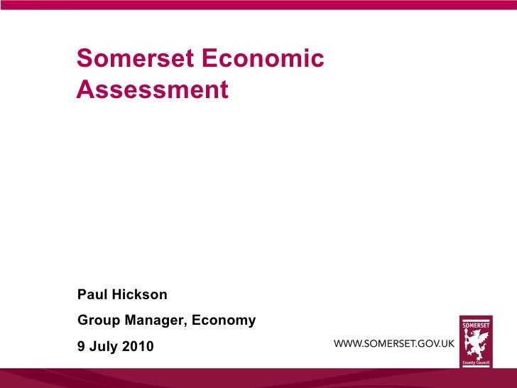 Somerset Economic Assessment Paul Hickson Group Manager, Economy 9 July 2010