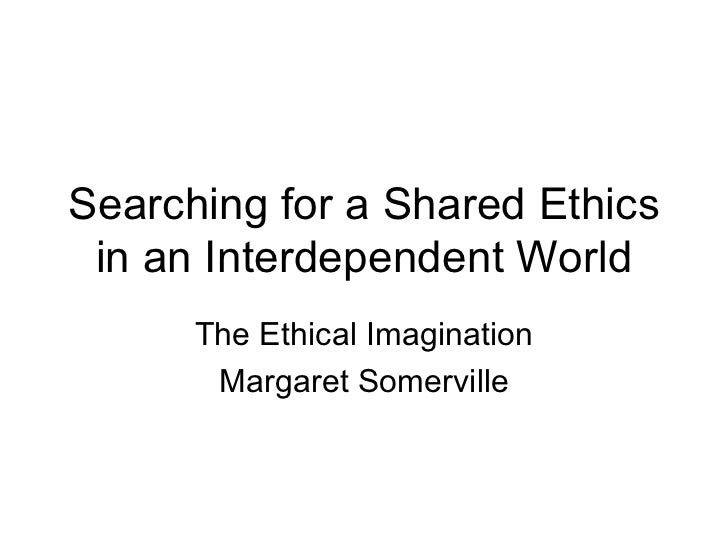 Searching for a Shared Ethics in an Interdependent World The Ethical Imagination Margaret Somerville