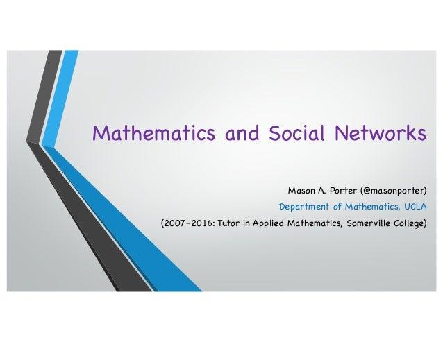 Mathematics and Social Networks Mason A. Porter (@masonporter) Department of Mathematics, UCLA (2007–2016: Tutor in Applie...