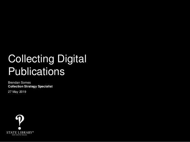 Collecting Digital Publications Brendan Somes Collection Strategy Specialist 27 May 2019