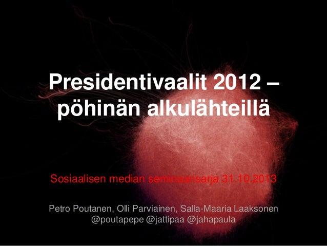 Presidentivaalit 2012 – pöhinän alkulähteillä Sosiaalisen median seminaarisarja 31.10.2013 Petro Poutanen, Olli Parviainen...
