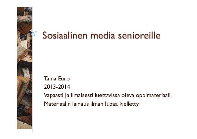 Sosiaalinen media senioreille  Taina Euro 2013-2014 Vapaasti ja ilmaisesti luettavissa oleva oppimateriaali. Materiaalin l...