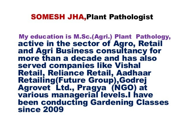 SOMESH JHA,Plant Pathologist My education is M.Sc.(Agri.) Plant Pathology, active in the sector of Agro, Retail and Agri B...