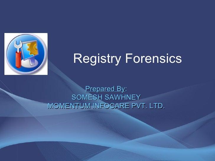 Registry Forensics Prepared By : SOMESH SAWHNEY MOMENTUM INFOCARE PVT. LTD.