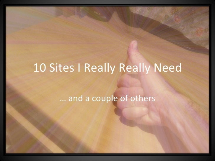 10 Sites I Really Really Need …  and a couple of others